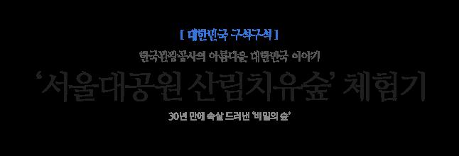 '서울대공원 산림치유숲' 체험기 한국관광공사의 아름다운 대한민국 이야기 30년 만에 속살 드러낸 '비밀의 숲'