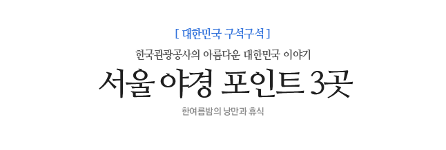 서울 야경 포인트 3곳 한국관광공사의 아름다운 대한민국 이야기 한여름밤의 낭만과 휴식