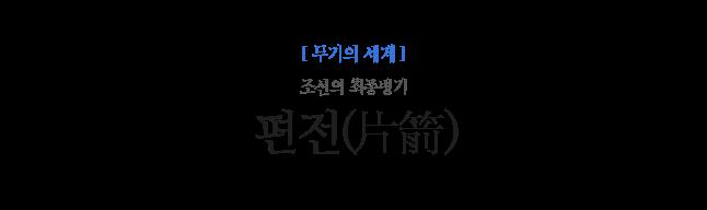 편전(片箭) 조선의 최종병기