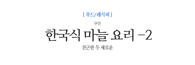 한국식 마늘 요리 -2 쿠켄 친근한 듯 새로운