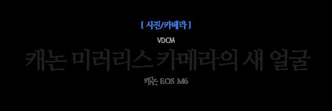 캐논 미러리스 카메라의 새 얼굴 VDCM 캐논 EOS M6