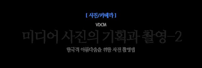 미디어 사진의 기획과 촬영-2 VDCM 한국적 아름다움을 위한 사진 촬영법