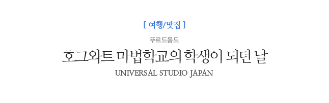 호그와트 마법학교의 학생이 되던 날 뚜르드몽드 UNIVERSAL STUDIO JAPAN
