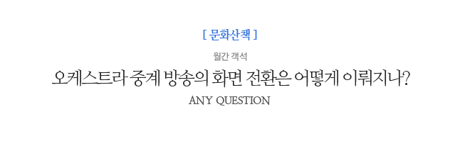 오케스트라 중계 방송의 화면 전환은 어떻게 이뤄지나? 월간 객석 ANY QUESTION